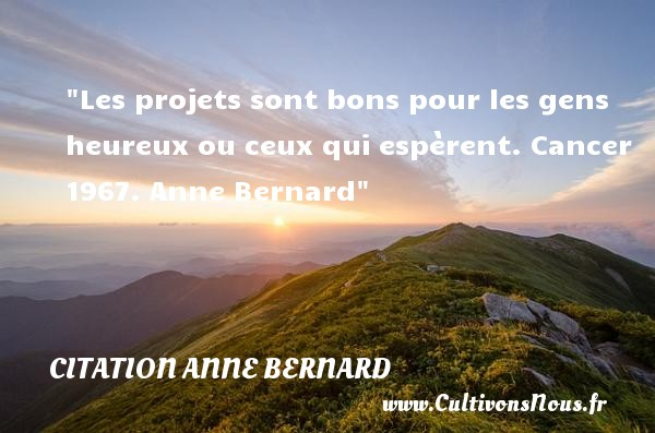 Les projets sont bons pour les gens heureux ou ceux qui espèrent.  Cancer 1967. Anne Bernard   Une citation sur le mot heureux CITATION ANNE BERNARD - Citations heureux