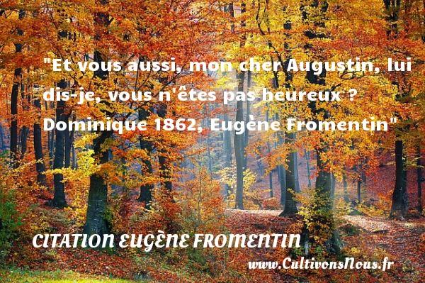 Et vous aussi, mon cher Augustin, lui dis-je, vous n êtes pas heureux ?  Dominique 1862, Eugène Fromentin   Une citation sur le mot heureux CITATION EUGÈNE FROMENTIN - Citation Eugène Fromentin - Citations heureux