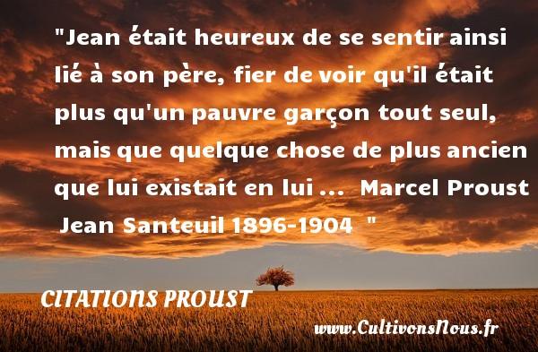 Jean était heureux de se sentirainsi lié à son père, fier devoir qu il était plus qu unpauvre garçon tout seul, maisque quelque chose de plusancien que lui existait en lui...   Marcel Proust Jean Santeuil1896-1904     Une citation sur le mot heureux CITATIONS PROUST - Citations heureux