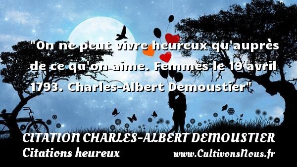 On ne peut vivre heureux qu auprès de ce qu on aime.  Femmes le 19 avril 1793. Charles-Albert Demoustier   Une citation sur le mot heureux CITATION CHARLES-ALBERT DEMOUSTIER - Citations heureux