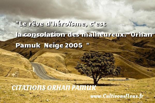 Le rêve d héroïsme, c est laconsolation des malheureux.   Orhan Pamuk Neige2005     Une citation sur le mot heureux CITATIONS ORHAN PAMUK - Citations heureux