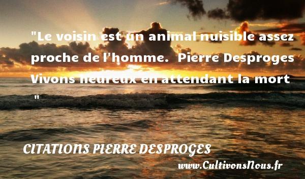Citations Pierre Desproges - Citations heureux - Le voisin est un animalnuisible assez proche del homme.   Pierre Desproges Vivons heureux enattendant la mort     Une citation sur le mot heureux CITATIONS PIERRE DESPROGES
