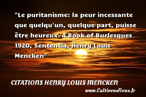 Le puritanisme: la peur incessante que quelqu un, quelque part, puisse être heureux.  A Book of Burlesques 1920, Sententia, Henry Louis Mencken   Une citation sur le mot heureux CITATIONS HENRY LOUIS MENCKEN - Citations heureux