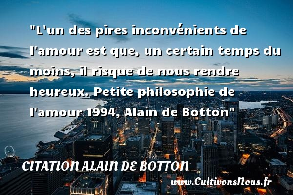 L un des pires inconvénients de l amour est que, un certain temps du moins, il risque de nous rendre heureux.  Petite philosophie de l amour 1994, Alain de Botton   Une citation sur le mot heureux CITATION ALAIN DE BOTTON - Citation inconvénient - Citations heureux