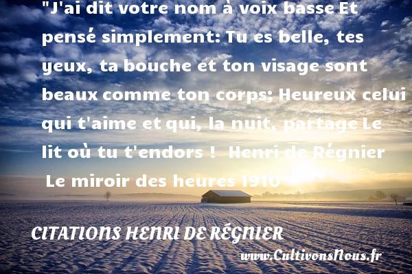 Citations Henri de Régnier - Citations heureux - J ai dit votre nom à voix basseEt pensé simplement:Tu es belle, tes yeux, tabouche et ton visage sont beauxcomme ton corps;Heureux celui qui t aime etqui, la nuit, partageLe lit où tu t endors !   Henri de Régnier Le miroir des heures1910     Une citation sur le mot heureux CITATIONS HENRI DE RÉGNIER