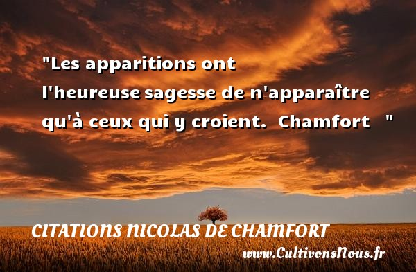 Les apparitions ont l heureuse sagesse de n apparaître qu à ceux qui y croient.   Chamfort       Une citation sur le mot heureux CITATIONS NICOLAS DE CHAMFORT - Citations heureux