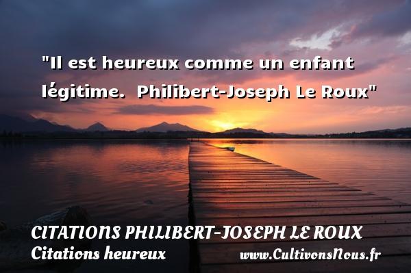 Il est heureux comme un enfant légitime.   Philibert-Joseph Le Roux   Une citation sur le mot heureux CITATIONS PHILIBERT-JOSEPH LE ROUX - Citations heureux