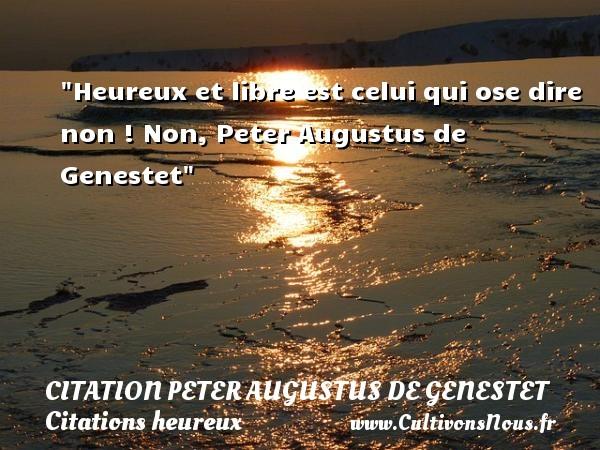 Heureux et libre est celui qui ose dire non !  Non, Peter Augustus de Genestet   Une citation sur le mot heureux CITATION PETER AUGUSTUS DE GENESTET - Citations heureux