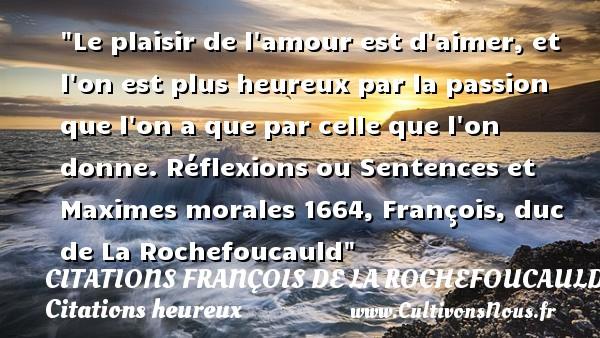 Le plaisir de l amour est d aimer, et l on est plus heureux par la passion que l on a que par celle que l on donne.  Réflexions ou Sentences et Maximes morales 1664, François, duc de La Rochefoucauld   Une citation sur le mot heureux CITATIONS FRANÇOIS DE LA ROCHEFOUCAULD - Citations François de La Rochefoucauld - Citations heureux