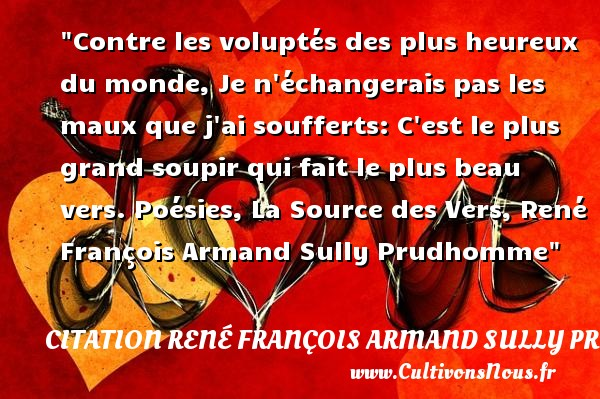 Citation René François Armand Sully Prudhomme - Citation échange - Citations heureux - Contre les voluptés des plus heureux du monde, Je n échangerais pas les maux que j ai soufferts: C est le plus grand soupir qui fait le plus beau vers.  Poésies, La Source des Vers, René François Armand Sully Prudhomme   Une citation sur le mot heureux CITATION RENÉ FRANÇOIS ARMAND SULLY PRUDHOMME