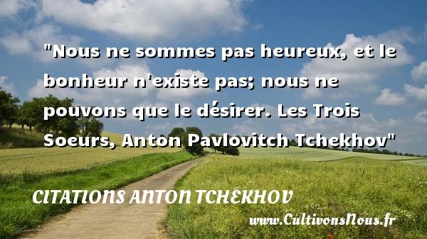 Nous ne sommes pas heureux, et le bonheur n existe pas; nous ne pouvons que le désirer.  Les Trois Soeurs, Anton Pavlovitch Tchekhov   Une citation sur le mot heureux CITATIONS ANTON TCHEKHOV - Citations heureux