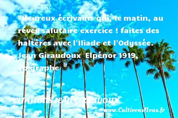 Heureux écrivains qui, lematin, au réveilsalutaire exercice !faites des haltères avecl Iliade et l Odyssée.   Jean Giraudoux Elpénor1919, épigraphe     Une citation sur le mot heureux CITATIONS JEAN GIRAUDOUX - Citations heureux