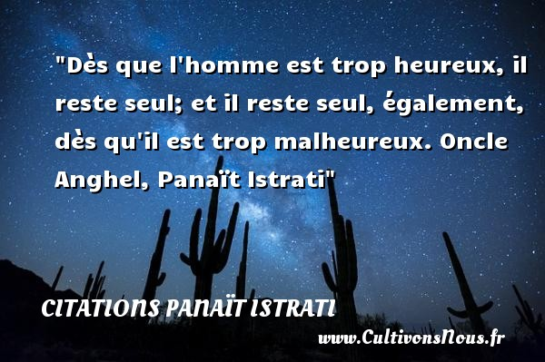 Dès que l homme est trop heureux, il reste seul; et il reste seul, également, dès qu il est trop malheureux.  Oncle Anghel, Panaït Istrati   Une citation sur le mot heureux CITATIONS PANAÏT ISTRATI - Citations Panaït Istrati - Citations heureux