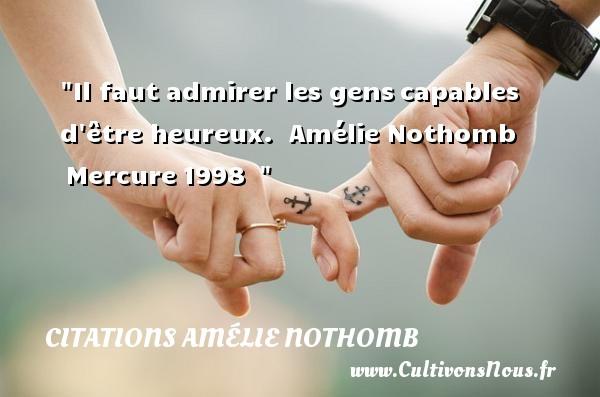 Il faut admirer les genscapables d être heureux.   Amélie Nothomb Mercure1998     Une citation sur le mot heureux CITATIONS AMÉLIE NOTHOMB - Citations Amélie Nothomb - Citations heureux