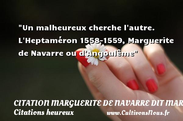 Un malheureux cherche l autre.  L Heptaméron 1558-1559, Marguerite de Navarre ou d Angoulême   Une citation sur le mot heureux CITATION MARGUERITE DE NAVARRE DIT MARGUERITE D'ANGOULÊME OU MARGUERITE D'ALENÇON - Citation Marguerite de Navarre dit Marguerite d'Angoulême ou Marguerite d'Alençon - Citations heureux