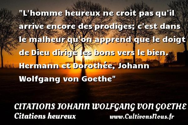 Citations Johann Wolfgang von Goethe - Citations heureux - L homme heureux ne croit pasqu il arrive encore desprodiges; c est dans le malheurqu on apprend que le doigt deDieu dirige les bons vers lebien.  Hermann et Dorothée, Johann Wolfgang von Goethe   Une citation sur le mot heureux CITATIONS JOHANN WOLFGANG VON GOETHE