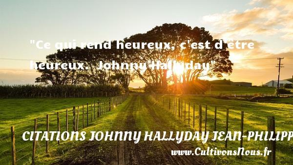 Ce qui rend heureux, c est d être heureux.   Johnny Hallyday   Une citation sur le mot heureux CITATIONS JOHNNY HALLYDAY JEAN-PHILIPPESMET - Citations heureux