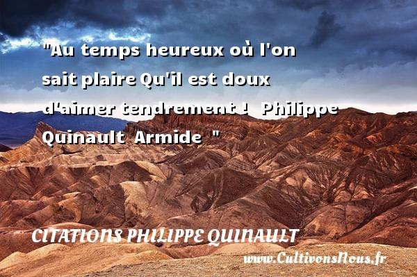 Au temps heureux où l on saitplaireQu il est doux d aimertendrement !   Philippe Quinault Armide     Une citation sur le mot heureux CITATIONS PHILIPPE QUINAULT - Citations Philippe Quinault - Citations heureux