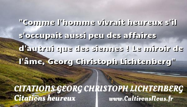 Comme l homme vivrait heureux s il s occupait aussi peu des affaires d autrui que des siennes !  Le miroir de l âme, Georg Christoph Lichtenberg   Une citation sur le mot heureux CITATIONS GEORG CHRISTOPH LICHTENBERG - Citations heureux