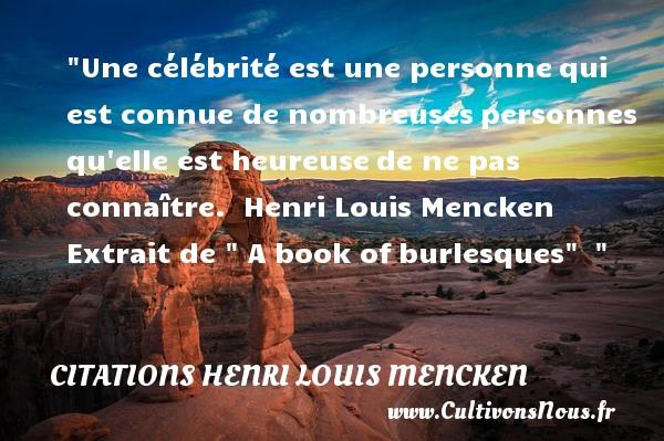 Une célébrité est une personnequi est connue de nombreusespersonnes qu elle est heureusede ne pas connaître.   Henri Louis Mencken  Extrait de   A book ofburlesques      Une citation sur le mot heureux CITATIONS HENRI LOUIS MENCKEN - Citations heureux
