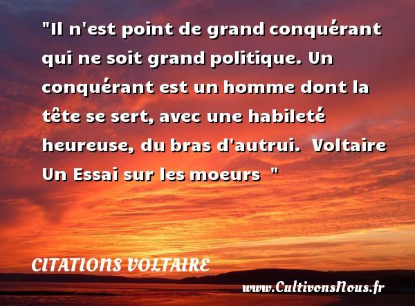 Citations Voltaire - Citations heureux - Il n est point de grandconquérant qui ne soit grandpolitique. Un conquérant est unhomme dont la tête se sert,avec une habileté heureuse, dubras d autrui.   Voltaire Un Essai sur lesmoeurs     Une citation sur le mot heureux CITATIONS VOLTAIRE