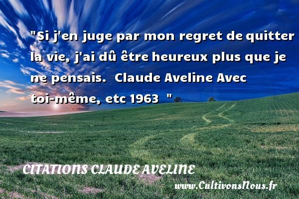 Citations Claude Aveline - Citations heureux - Si j en juge par mon regret dequitter la vie, j ai dû êtreheureux plus que je ne pensais.   Claude Aveline Avec toi-même, etc1963     Une citation sur le mot heureux CITATIONS CLAUDE AVELINE