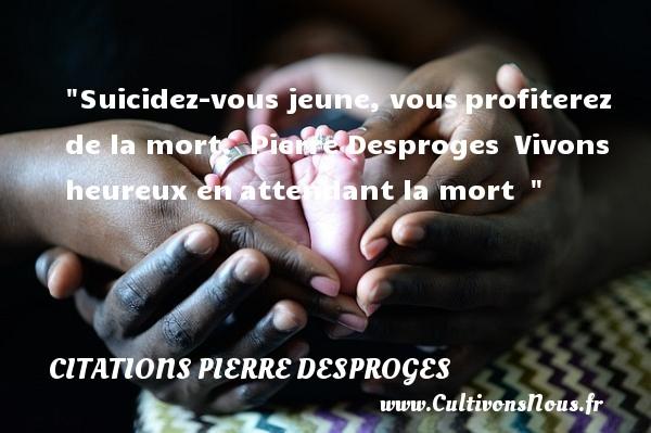 Citations Pierre Desproges - Citations heureux - Suicidez-vous jeune, vousprofiterez de la mort.   Pierre Desproges Vivons heureux enattendant la mort     Une citation sur le mot heureux CITATIONS PIERRE DESPROGES