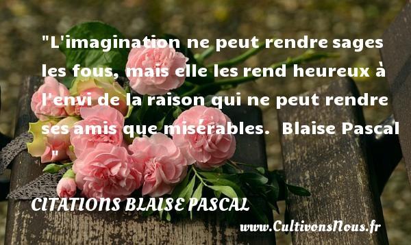 Citations Blaise Pascal - Citations heureux - L imagination ne peut rendresages les fous, mais elle lesrend heureux à l envi de laraison qui ne peut rendre sesamis que misérables.   Blaise Pascal      Une citation sur le mot heureux CITATIONS BLAISE PASCAL