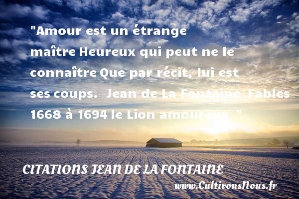 Amour est un étrange maîtreHeureux qui peut ne le connaîtreQue par récit, lui est sescoups.   Jean de La Fontaine Fables 1668 à 1694le Lion amoureux     Une citation sur le mot heureux CITATIONS JEAN DE LA FONTAINE - Citations heureux