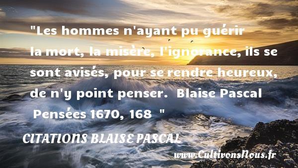 Citations Blaise Pascal - Citations heureux - Les hommes n ayant pu guérir lamort, la misère, l ignorance,ils se sont avisés, pour serendre heureux, de n y point penser.   Blaise Pascal Pensées1670, 168     Une citation sur le mot heureux CITATIONS BLAISE PASCAL