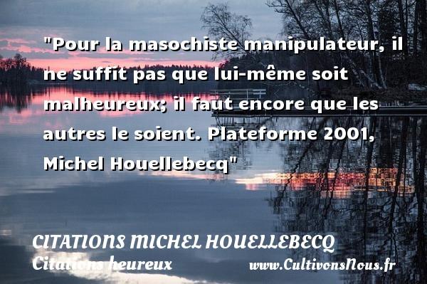Citations Michel Houellebecq - Citations heureux - Pour la masochiste manipulateur, il ne suffit pas que lui-même soit malheureux; il faut encore que les autres le soient.  Plateforme 2001, Michel Houellebecq   Une citation sur le mot heureux CITATIONS MICHEL HOUELLEBECQ