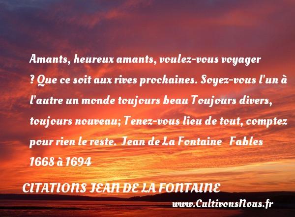 Citations Jean de la Fontaine - Citation voyage - Citations heureux - Amants, heureux amants,voulez-vous voyager ?Que ce soit aux rives prochaines.Soyez-vous l un à l autre unmonde toujours beauToujours divers, toujoursnouveau; Tenez-vous lieu de tout,comptez pour rien le reste.   Jean de La Fontaine  Fables 1668 à 1694     Une citation sur le mot heureux CITATIONS JEAN DE LA FONTAINE