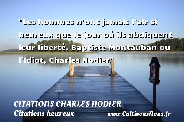 Les hommes n ont jamais l air si heureux que le jour où ils abdiquent leur liberté.  Baptiste Montauban ou l Idiot, Charles Nodier   Une citation sur le mot heureux CITATIONS CHARLES NODIER - Citations heureux