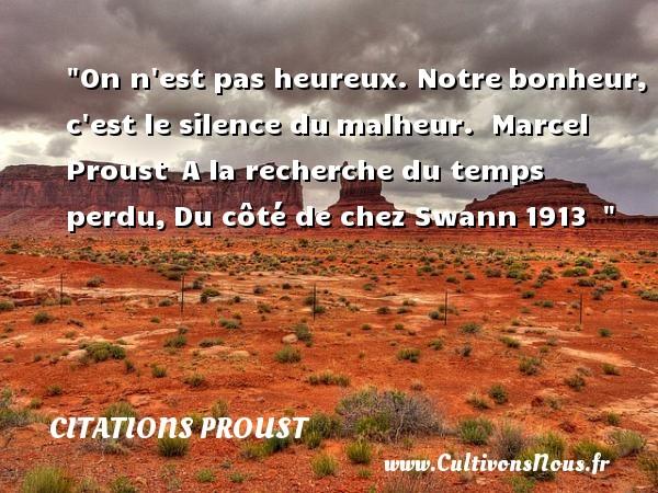 Citations Proust - Citations heureux - On n est pas heureux. Notrebonheur, c est le silence dumalheur.   Marcel Proust A la recherche du temps perdu,Du côté de chez Swann1913     Une citation sur le mot heureux CITATIONS PROUST