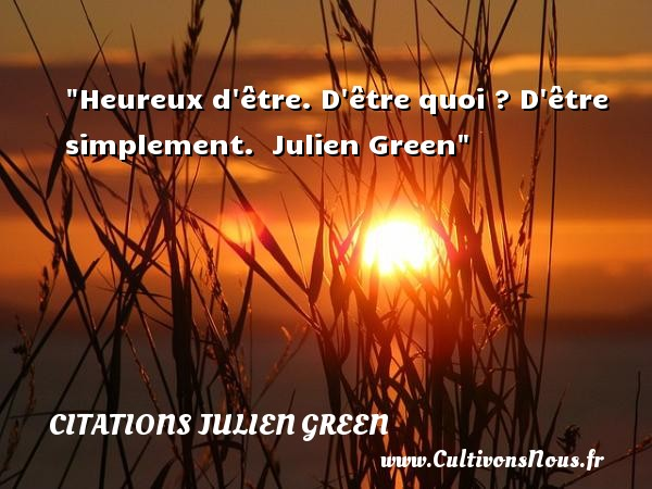 Citations Julien Green - Citations heureux - Heureux d être. D être quoi ? D être simplement.   Julien Green   Une citation sur le mot heureux CITATIONS JULIEN GREEN