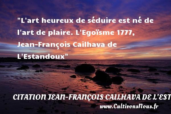 L art heureux de séduire est né de l art de plaire.  L Egoïsme 1777, Jean-François Cailhava de L Estandoux   Une citation sur le mot heureux CITATION JEAN-FRANÇOIS CAILHAVA DE L'ESTANDOUX - Citation Jean-François Cailhava de L'Estandoux - Citations heureux