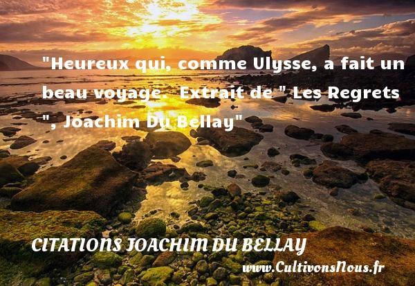 Heureux qui, comme Ulysse, a fait un beau voyage.   Extrait de   Les Regrets  , Joachim Du Bellay   Une citation sur le mot heureux CITATIONS JOACHIM DU BELLAY - Citation voyage - Citations heureux