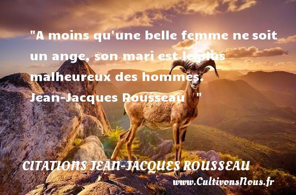 A moins qu une belle femme nesoit un ange, son mari est leplus malheureux des hommes.   Jean-Jacques Rousseau      Une citation sur le mot heureux CITATIONS JEAN-JACQUES ROUSSEAU - Citations heureux
