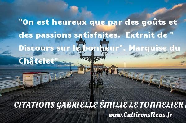 On est heureux que par des goûts et des passions satisfaites.   Extrait de   Discours sur le bonheur , Marquise du Châtelet   Une citation sur le mot heureux CITATIONS GABRIELLE ÉMILIE LE TONNELIER DE BRETEUIL, MARQUISE DU CHÂTELET - Citations Gabrielle Émilie Le Tonnelier de Breteuil, marquise du Châtelet - Citations heureux