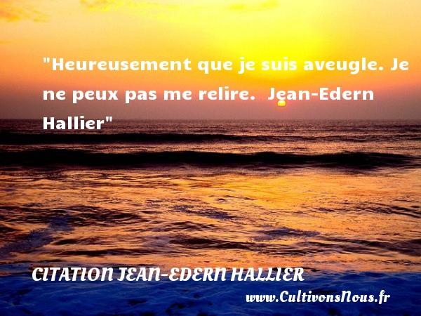 Heureusement que je suis aveugle. Je ne peux pas me relire.   Jean-Edern Hallier   Une citation sur le mot heureux CITATION JEAN-EDERN HALLIER - Citations heureux