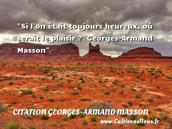 Si l on était toujours heureux, où serait le plaisir ?   Georges-Armand Masson   Une citation sur le mot heureux CITATION GEORGES-ARMAND MASSON - Citations heureux