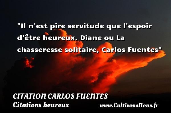Il n est pire servitude que l espoir d être heureux.  Diane ou La chasseresse solitaire, Carlos Fuentes   Une citation sur le mot heureux CITATION CARLOS FUENTES - Citations heureux