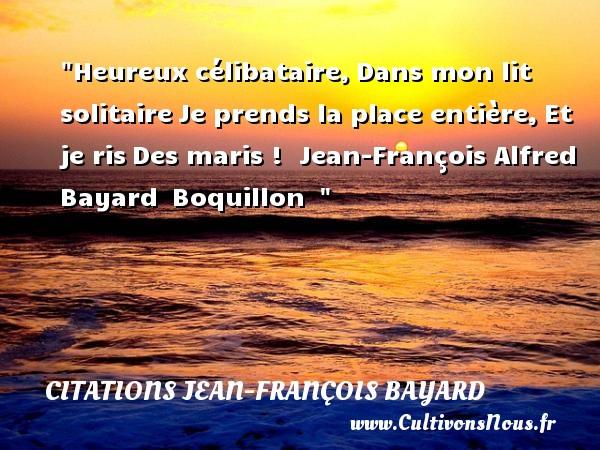Heureux célibataire,Dans mon lit solitaireJe prends la place entière,Et je risDes maris !   Jean-François Alfred Bayard Boquillon     Une citation sur le mot heureux CITATIONS JEAN-FRANÇOIS BAYARD - Citations Jean-François Bayard - Citation célibataire - Citations heureux