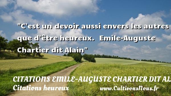 C est un devoir aussi envers les autres que d être heureux.   Emile-Auguste Chartier dit Alain   Une citation sur le mot heureux CITATIONS EMILE-AUGUSTE CHARTIER DIT ALAIN - Citations heureux