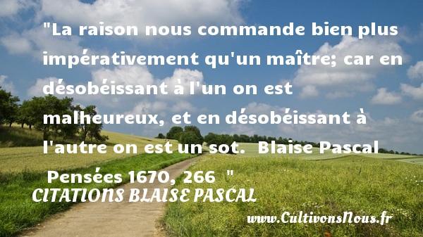 Citations Blaise Pascal - Citations heureux - La raison nous commande bienplus impérativement qu unmaître; car en désobéissant àl un on est malheureux, et endésobéissant à l autre on estun sot.   Blaise Pascal Pensées1670, 266     Une citation sur le mot heureux CITATIONS BLAISE PASCAL