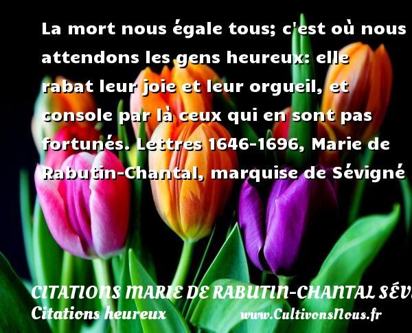 Citations Marie de Rabutin-Chantal Sévigné - Citations heureux - La mort nous égale tous; c est où nous attendons les gens heureux: elle rabat leur joie et leur orgueil, et console par là ceux qui en sont pas fortunés.  Lettres 1646-1696, Marie de Rabutin-Chantal, marquise de Sévigné   Une citation sur le mot heureux CITATIONS MARIE DE RABUTIN-CHANTAL SÉVIGNÉ