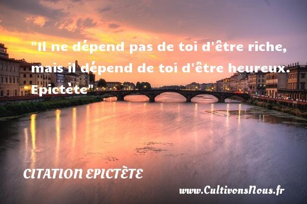 Il ne dépend pas de toi d être riche, mais il dépend de toi d être heureux.   Epictète   Une citation sur le mot heureux CITATION EPICTÈTE - Citation Epictète - Citations heureux