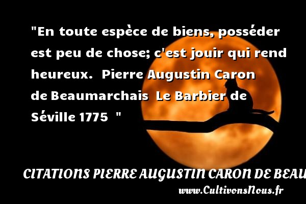 En toute espèce de biens, posséder est peu de chose; c est jouir qui rend heureux.   Pierre Augustin Caron de Beaumarchais  Le Barbier de Séville 1775      Une citation sur le mot heureux CITATIONS PIERRE AUGUSTIN CARON DE BEAUMARCHAIS - Citations heureux