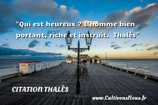Citation Thalès - Citations heureux - Qui est heureux ? L homme bien portant, riche et instruit.   Thalès   Une citation sur le mot heureux CITATION THALÈS