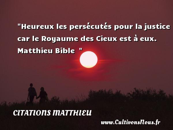 Citations Matthieu - Citations heureux - Heureux les persécutés pour lajustice car le Royaume des Cieux est àeux.   Matthieu Bible     Une citation sur le mot heureux CITATIONS MATTHIEU
